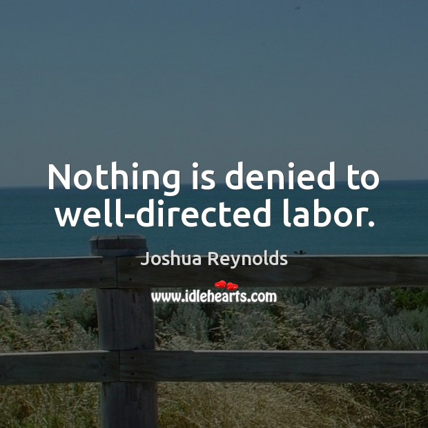 Nothing is denied to well-directed labor. Joshua Reynolds Picture Quote