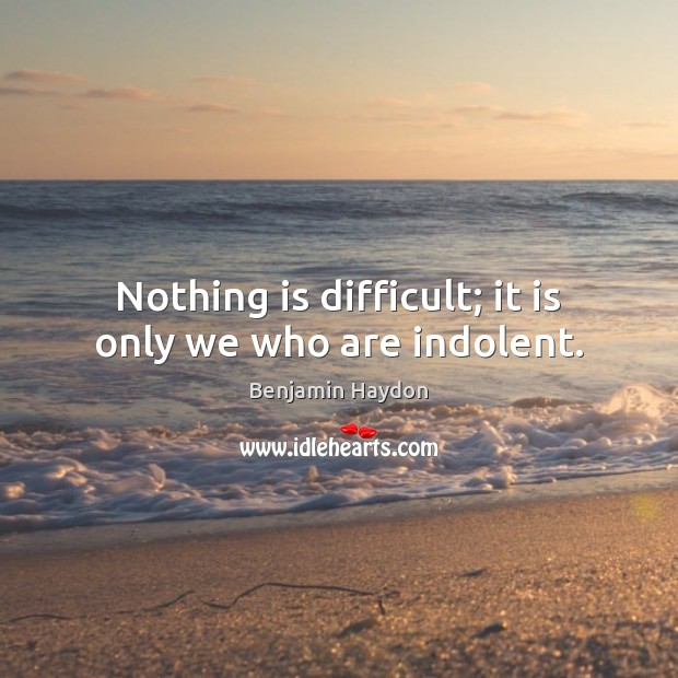 Image, Nothing is difficult; it is only we who are indolent.