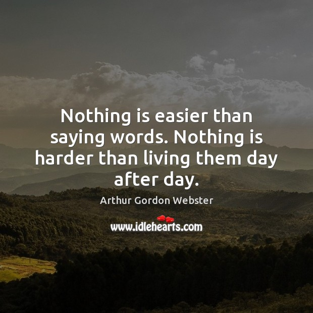 Image, Nothing is easier than saying words. Nothing is harder than living them day after day.