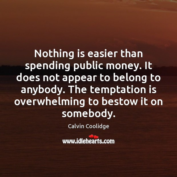 Nothing is easier than spending public money. It does not appear to Image