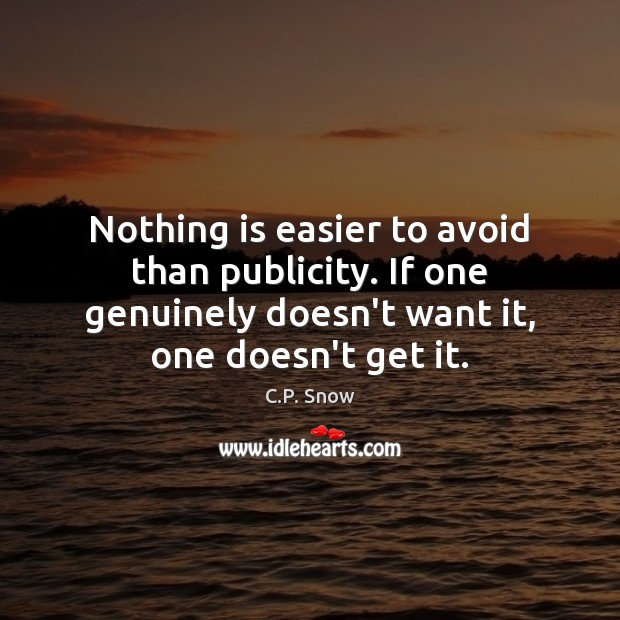 Nothing is easier to avoid than publicity. If one genuinely doesn't want C.P. Snow Picture Quote
