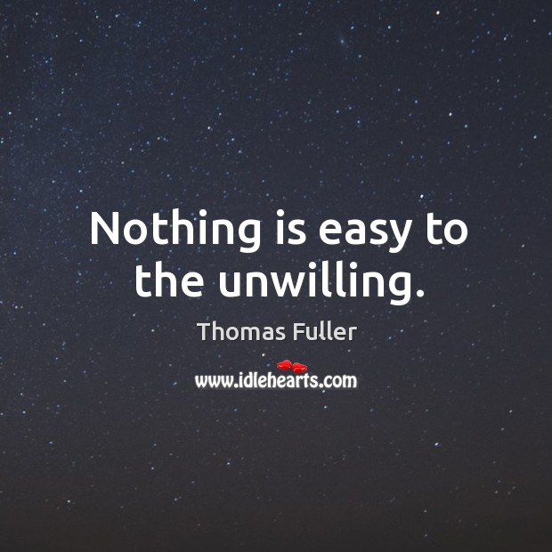 Nothing is easy to the unwilling. Thomas Fuller Picture Quote
