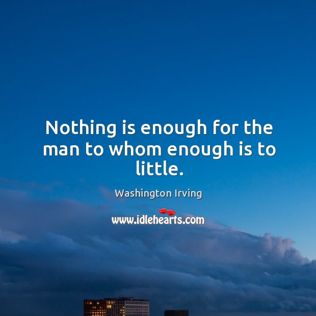 Nothing is enough for the man to whom enough is to little. Image