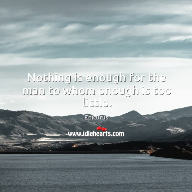 Image, Nothing is enough for the man to whom enough is too little.