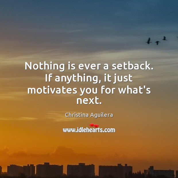 Nothing is ever a setback. If anything, it just motivates you for what's next. Christina Aguilera Picture Quote