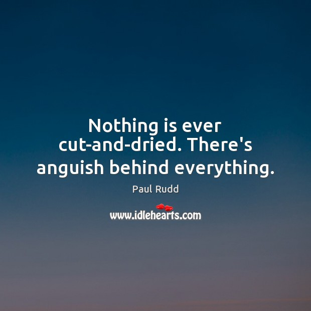 Image, Nothing is ever cut-and-dried. There's anguish behind everything.