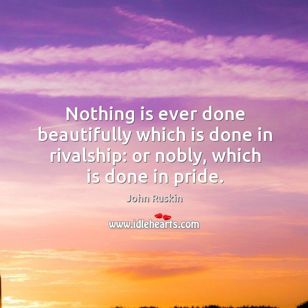Nothing is ever done beautifully which is done in rivalship: or nobly, which is done in pride. Image