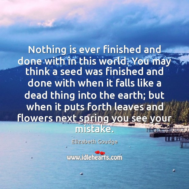 Elizabeth Goudge Picture Quote image saying: Nothing is ever finished and done with in this world. You may