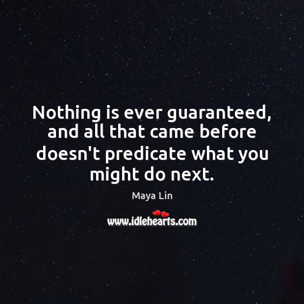 Nothing is ever guaranteed, and all that came before doesn't predicate what Maya Lin Picture Quote