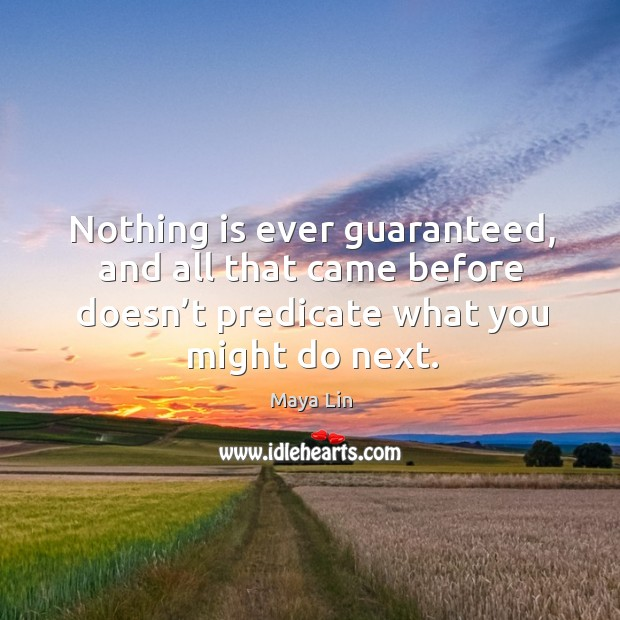Nothing is ever guaranteed, and all that came before doesn't predicate what you might do next. Maya Lin Picture Quote
