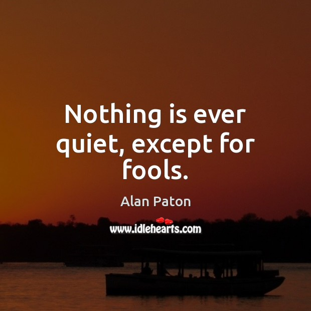 Image, Nothing is ever quiet, except for fools.