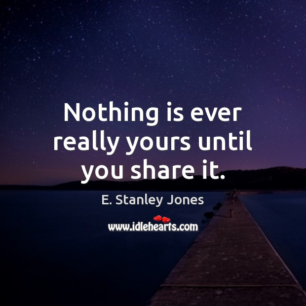 Nothing is ever really yours until you share it. E. Stanley Jones Picture Quote
