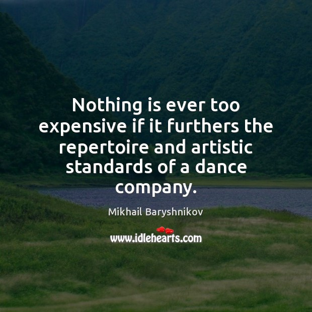 Nothing is ever too expensive if it furthers the repertoire and artistic Image