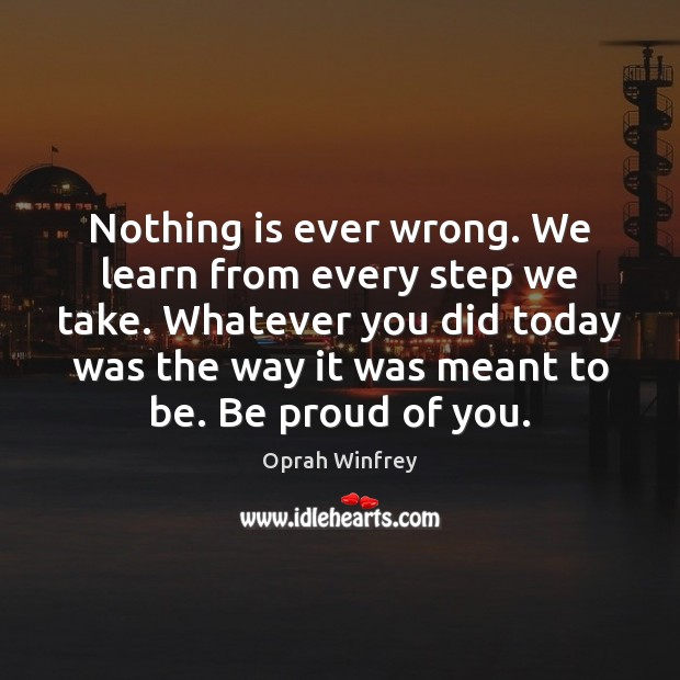 Nothing is ever wrong. We learn from every step we take. Whatever Proud Quotes Image