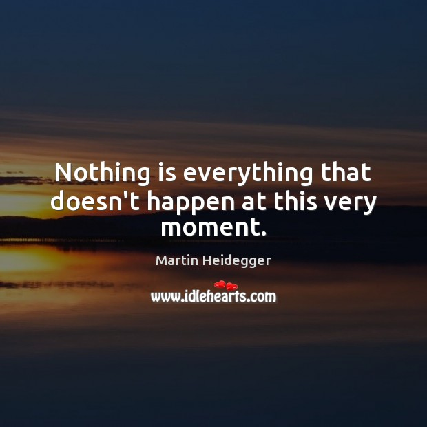 Nothing is everything that doesn't happen at this very moment. Martin Heidegger Picture Quote