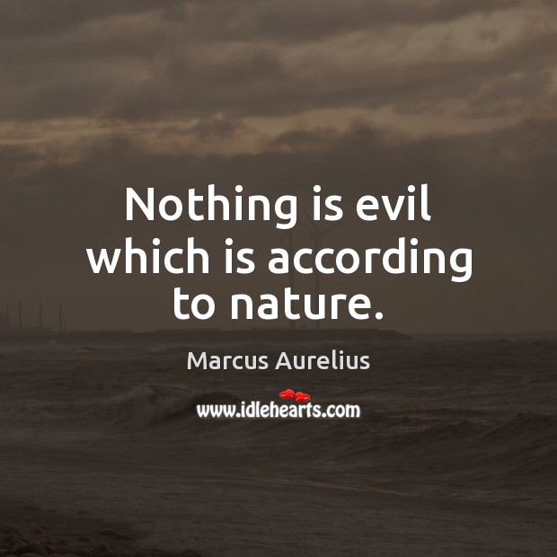 Nothing is evil which is according to nature. Image