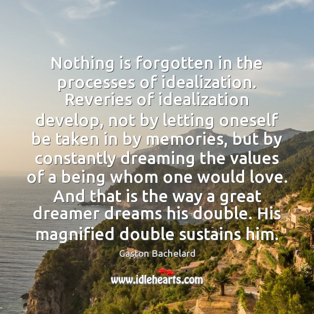 Nothing is forgotten in the processes of idealization. Reveries of idealization develop, Gaston Bachelard Picture Quote