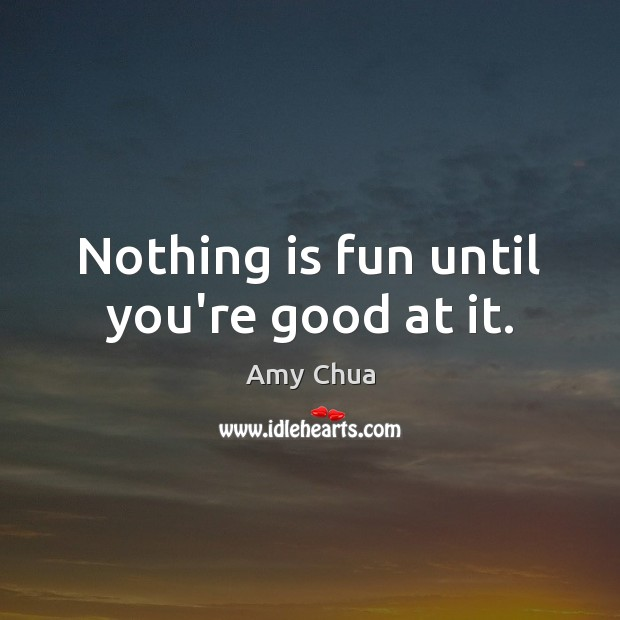 Nothing is fun until you're good at it. Amy Chua Picture Quote