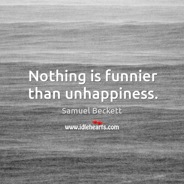 Nothing is funnier than unhappiness. Image