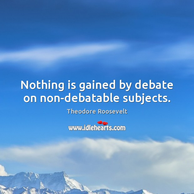 Image, Nothing is gained by debate on non-debatable subjects.