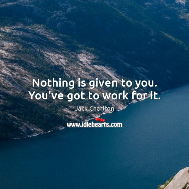 Nothing is given to you. You've got to work for it. Image
