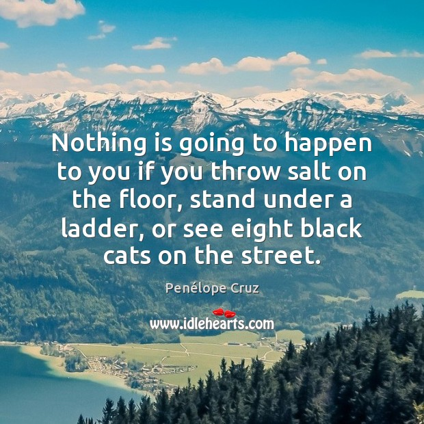 Penélope Cruz Picture Quote image saying: Nothing is going to happen to you if you throw salt on