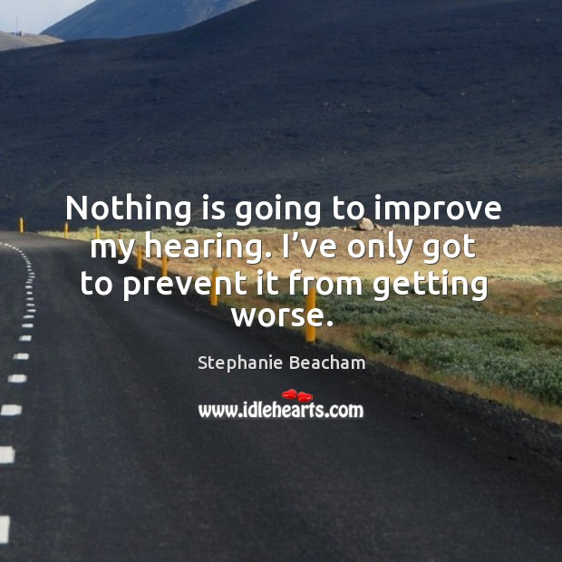 Nothing is going to improve my hearing. I've only got to prevent it from getting worse. Stephanie Beacham Picture Quote