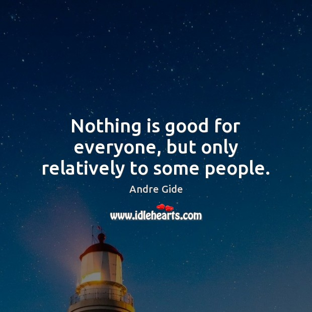Nothing is good for everyone, but only relatively to some people. Image
