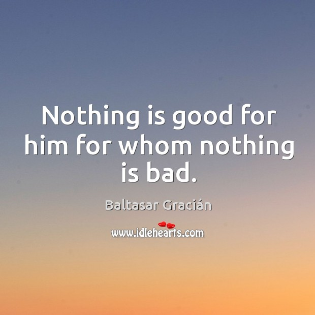 Nothing is good for him for whom nothing is bad. Image