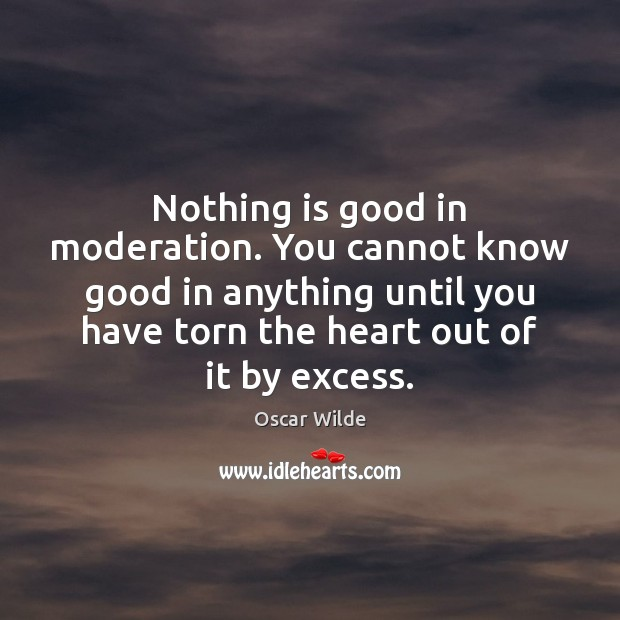 Image, Nothing is good in moderation. You cannot know good in anything until