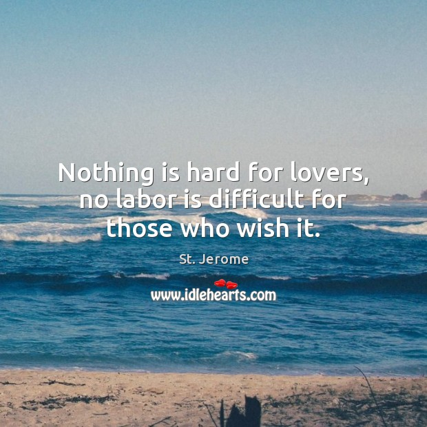 Nothing is hard for lovers, no labor is difficult for those who wish it. St. Jerome Picture Quote