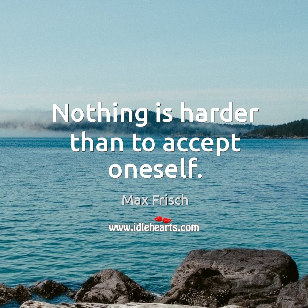 Nothing is harder than to accept oneself. Max Frisch Picture Quote