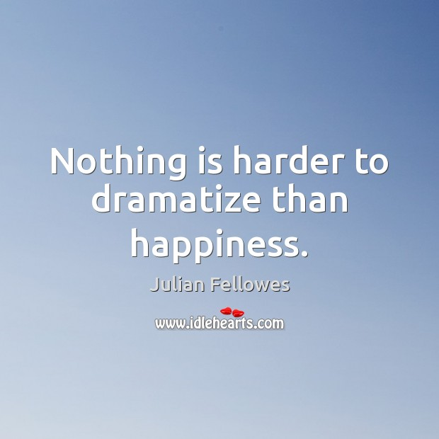 Nothing is harder to dramatize than happiness. Julian Fellowes Picture Quote