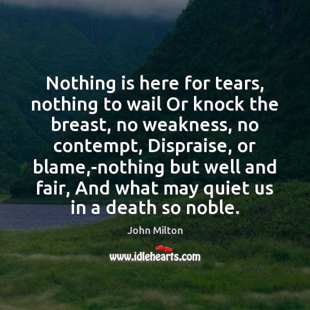 Nothing is here for tears, nothing to wail Or knock the breast, John Milton Picture Quote