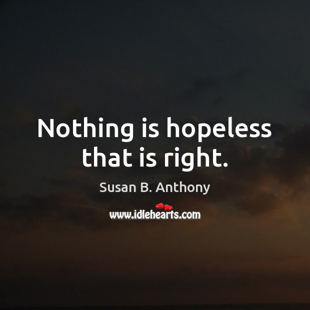 Nothing is hopeless that is right. Image