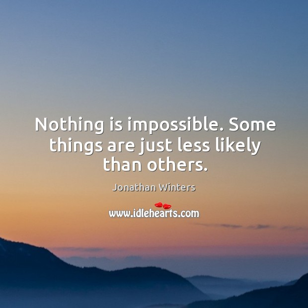 Nothing is impossible. Some things are just less likely than others. Image