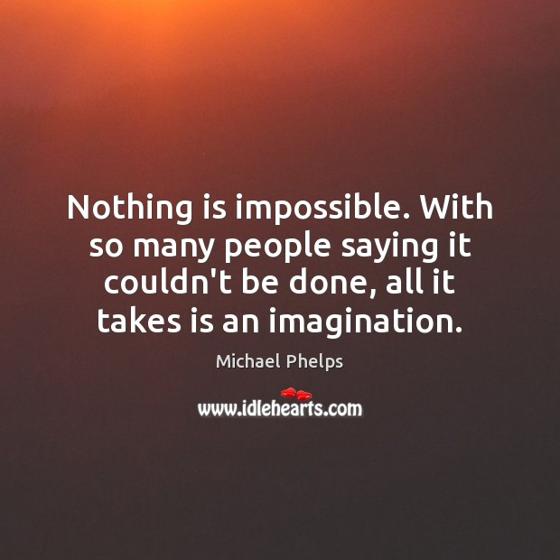 Nothing is impossible. With so many people saying it couldn't be done, Michael Phelps Picture Quote
