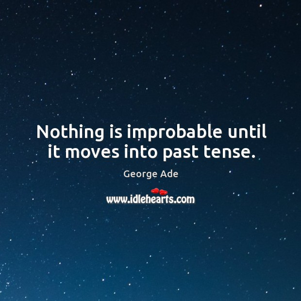 Nothing is improbable until it moves into past tense. Image