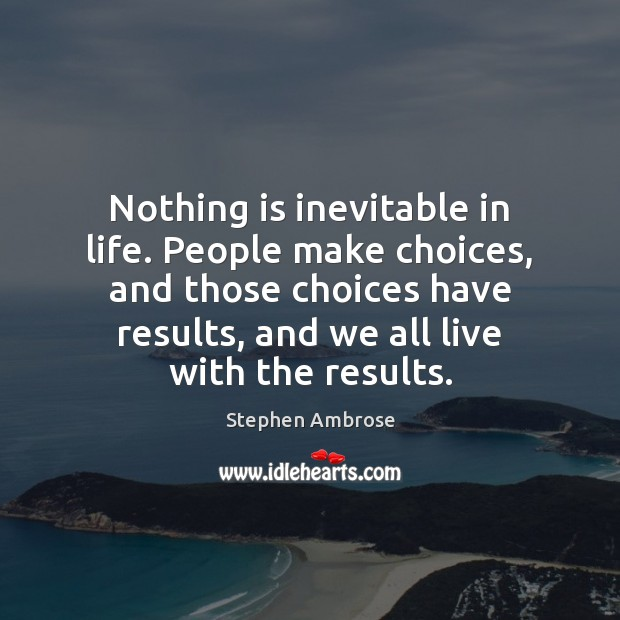 Image, Nothing is inevitable in life. People make choices, and those choices have