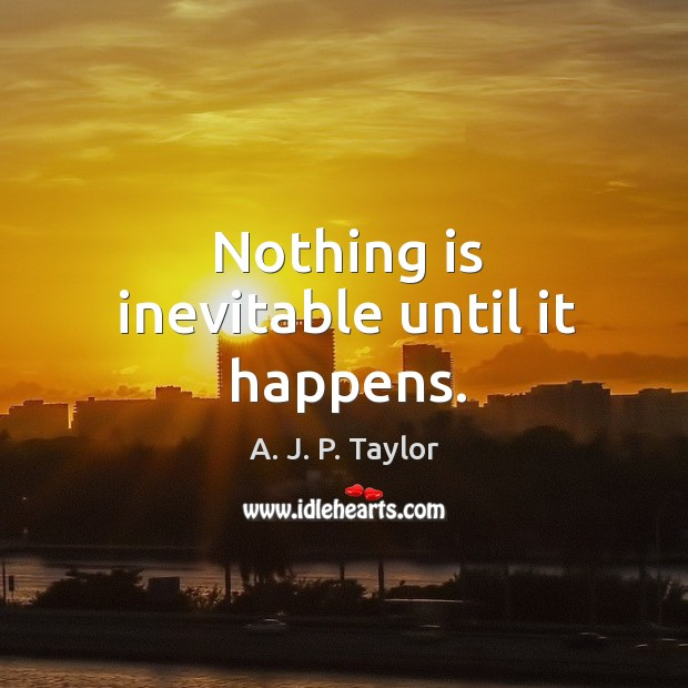 Nothing is inevitable until it happens. A. J. P. Taylor Picture Quote