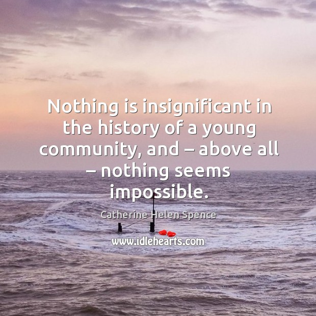 Nothing is insignificant in the history of a young community, and – above all – nothing seems impossible. Catherine Helen Spence Picture Quote