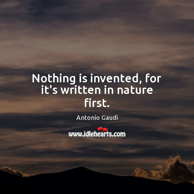 Nothing is invented, for it's written in nature first. Image