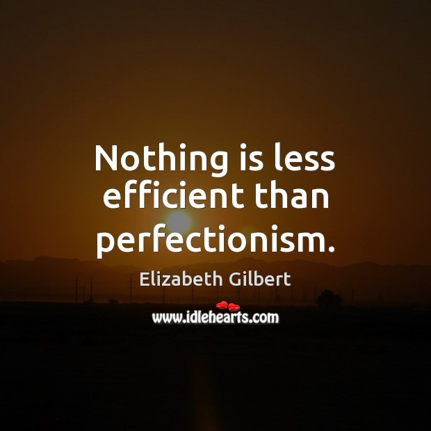 Nothing is less efficient than perfectionism. Elizabeth Gilbert Picture Quote