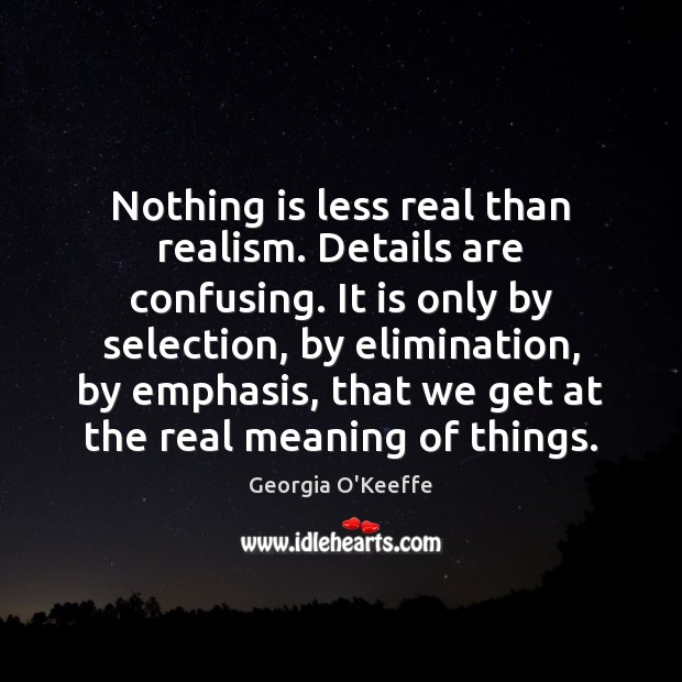 Nothing is less real than realism. Details are confusing. It is only Image