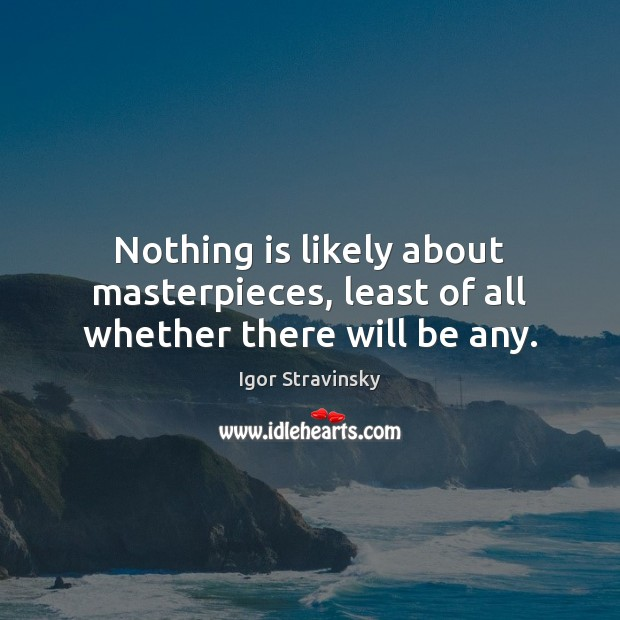 Nothing is likely about masterpieces, least of all whether there will be any. Igor Stravinsky Picture Quote