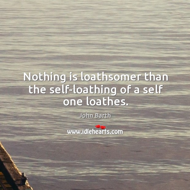 Nothing is loathsomer than the self-loathing of a self one loathes. John Barth Picture Quote