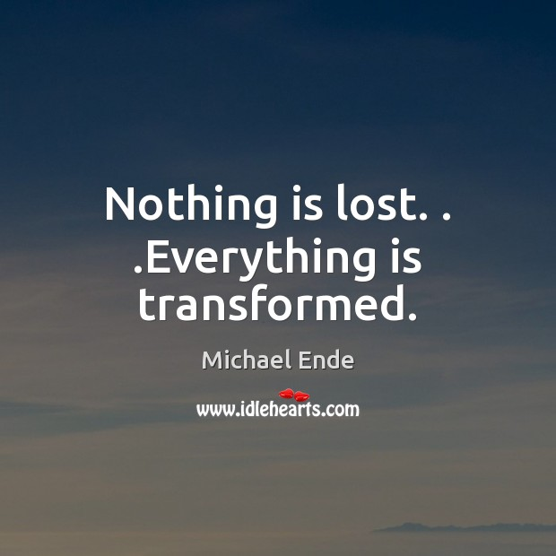 Image, Nothing is lost. . .Everything is transformed.