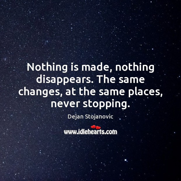 Nothing is made, nothing disappears. The same changes, at the same places, never stopping. Image
