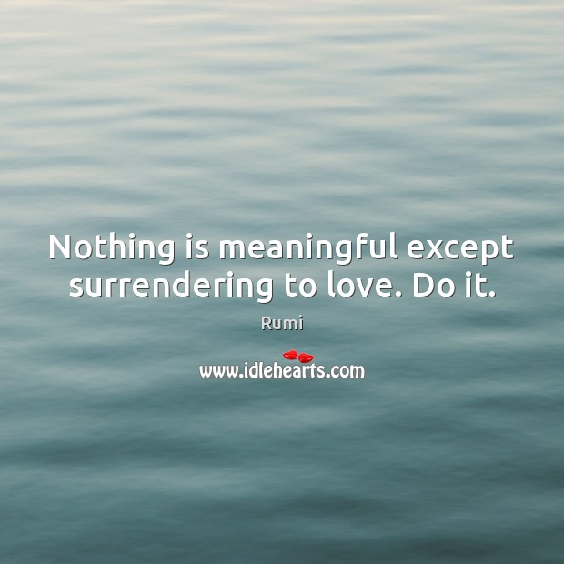 Nothing is meaningful except surrendering to love. Do it. Image