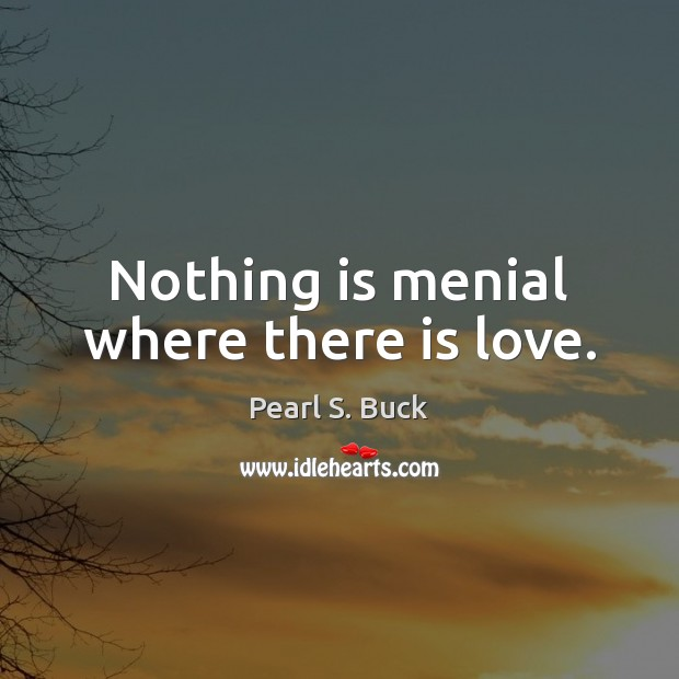 Nothing is menial where there is love. Pearl S. Buck Picture Quote
